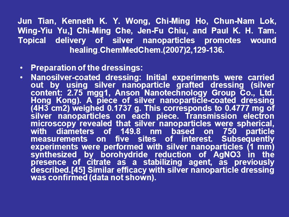 Jun Tian, Kenneth K. Y. Wong, Chi-Ming Ho, Chun-Nam Lok, Wing-Yiu Yu,] Chi-Ming Che, Jen-Fu Chiu, and Paul K. H. Tam. Topical delivery of silver nanoparticles promotes wound healing.ChemMedChem.(2007)2,129-136.
